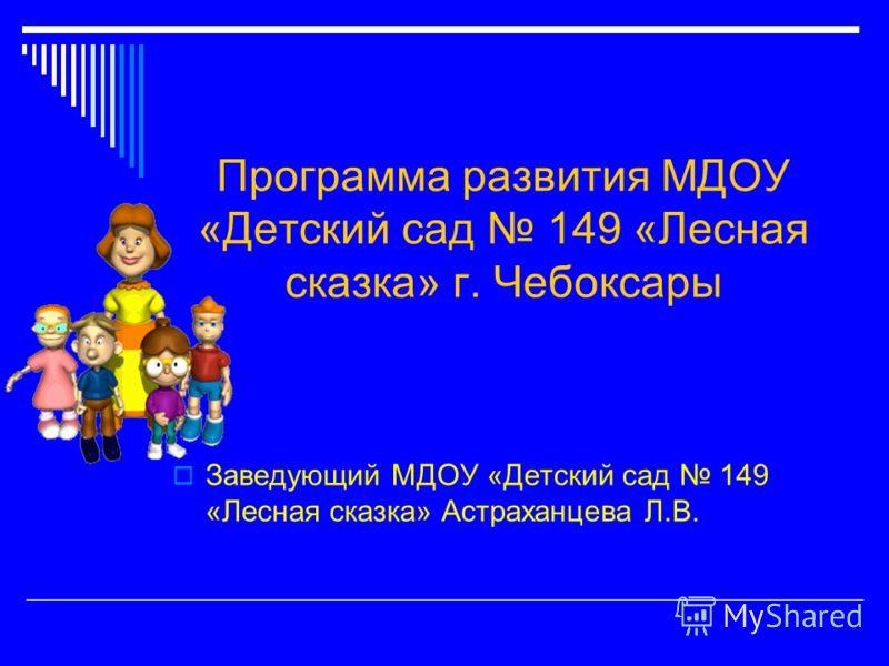 Программа развития МДОУ «Детский сад 149 «Лесная сказка» г. Чебоксары Заведующий МДОУ «Детский сад 149 «Лесная сказка» Астраханцева Л.В.