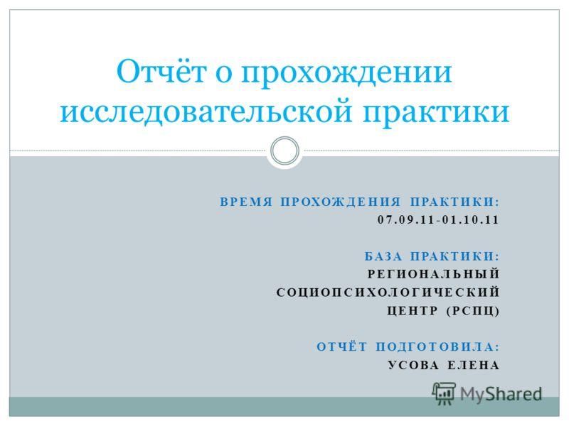 ВРЕМЯ ПРОХОЖДЕНИЯ ПРАКТИКИ: 07.09.11-01.10.11 БАЗА ПРАКТИКИ: РЕГИОНАЛЬНЫЙ СОЦИОПСИХОЛОГИЧЕСКИЙ ЦЕНТР (РСПЦ) ОТЧЁТ ПОДГОТОВИЛА: УСОВА ЕЛЕНА Отчёт о прохождении исследовательской практики