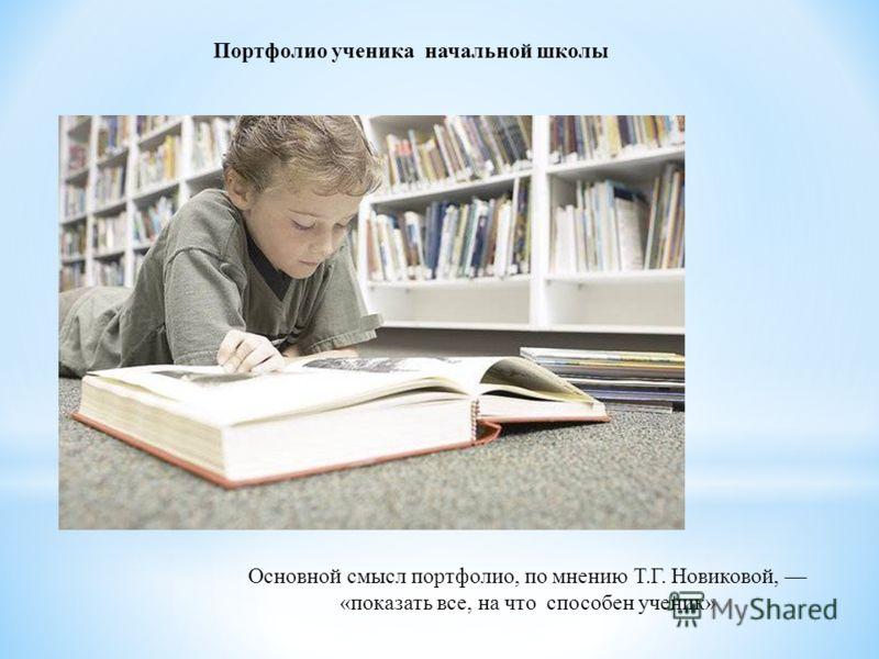 Портфолио ученика начальной школы Основной смысл портфолио, по мнению Т.Г. Новиковой, «показать все, на что способен ученик»