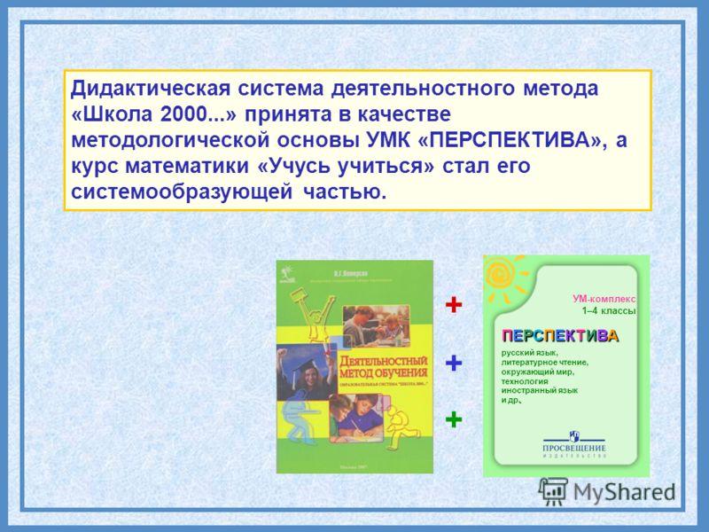 Дидактическая система деятельностного метода «Школа 2000...» принята в качестве методологической основы УМК «ПЕРСПЕКТИВА», а курс математики «Учусь учиться» стал его системообразующей частью. УМ-комплекс 1–4 классы ПЕРСПЕКТИВА русский язык, литератур