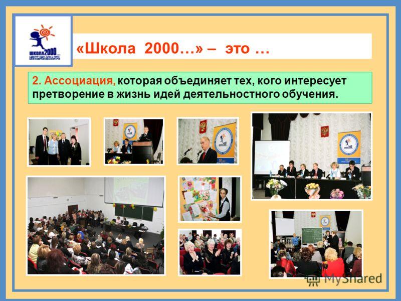 Ассоциация 2. Ассоциация, которая объединяет тех, кого интересует претворение в жизнь идей деятельностного обучения. «Школа 2000…» – это …