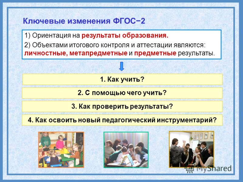С8 1. Как учить? 2. С помощью чего учить? 3. Как проверить результаты? Ключевые изменения ФГОС2 1) Ориентация на результаты образования. 2) Объектами итогового контроля и аттестации являются: личностные, метапредметные и предметные результаты. 4. Как