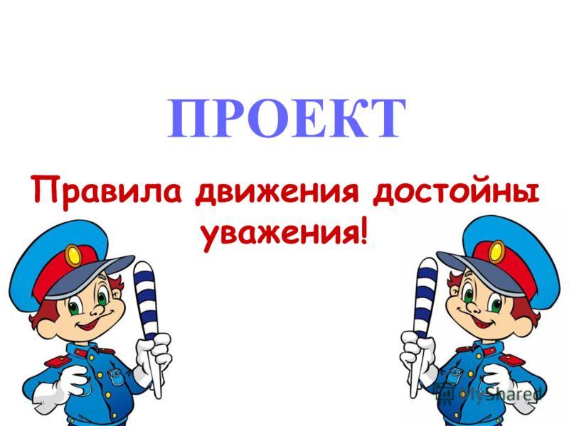 ПРОЕКТ Правила движения достойны уважения!