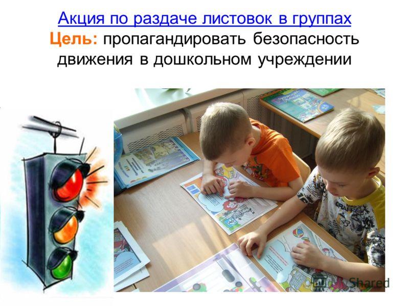 Акция по раздаче листовок в группах Цель: пропагандировать безопасность движения в дошкольном учреждении