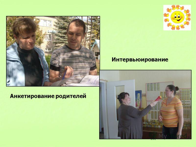 Анкетирование родителей Интервьюирование