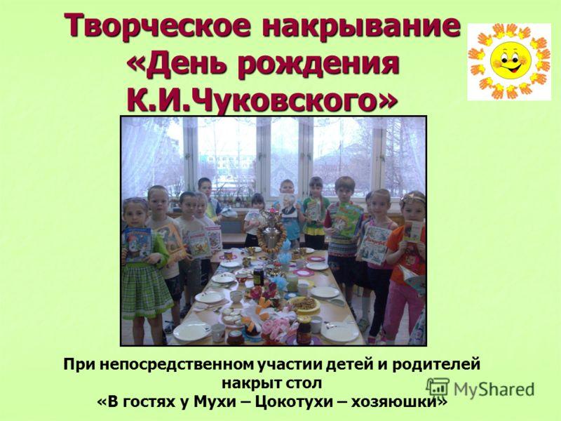Творческое накрывание «День рождения К.И.Чуковского» При непосредственном участии детей и родителей накрыт стол «В гостях у Мухи – Цокотухи – хозяюшки»