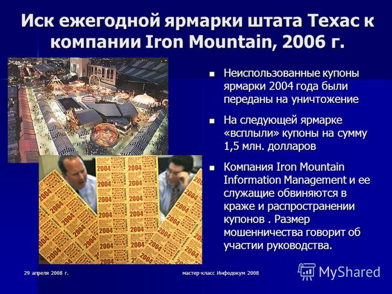 29 апреля 2008 г.мастер-класс Инфодокум 2008 Иск ежегодной ярмарки штата Техас к компании Iron Mountain, 2006 г. Неиспользованные купоны ярмарки 2004 года были переданы на уничтожение Неиспользованные купоны ярмарки 2004 года были переданы на уничтож