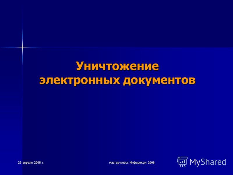 29 апреля 2008 г. мастер-класс Инфодокум 2008 Уничтожение электронных документов