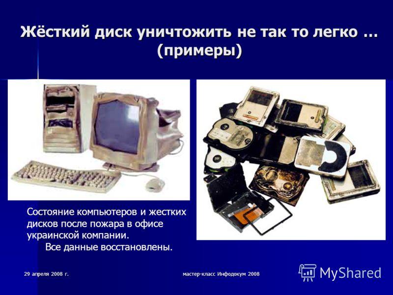 29 апреля 2008 г.мастер-класс Инфодокум 2008 Жёсткий диск уничтожить не так то легко … (примеры) Состояние компьютеров и жестких дисков после пожара в офисе украинской компании. Все данные восстановлены.
