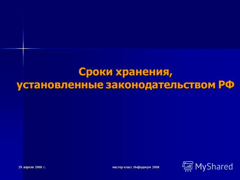 29 апреля 2008 г. мастер-класс Инфодокум 2008 Сроки хранения, установленные законодательством РФ