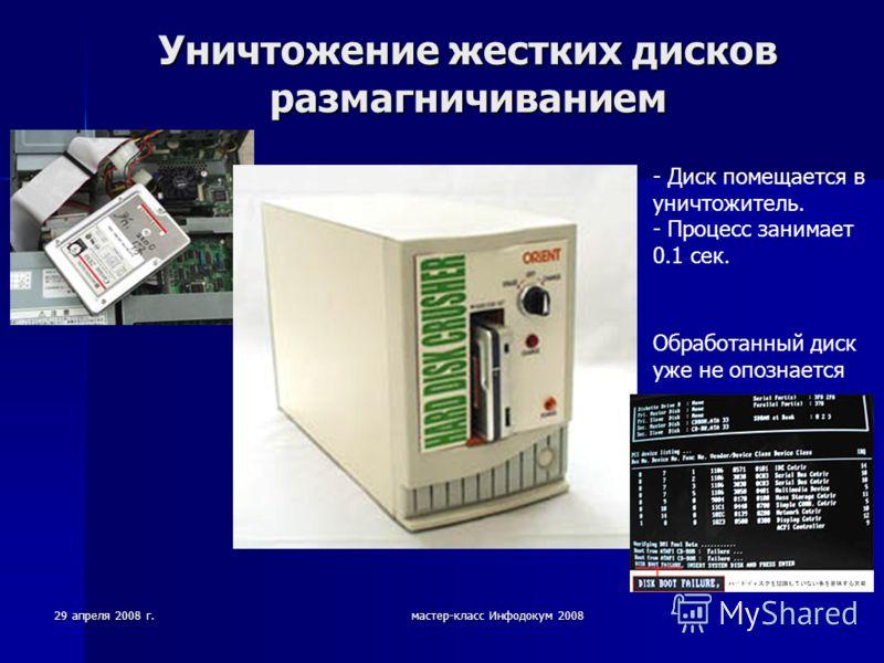 29 апреля 2008 г.мастер-класс Инфодокум 2008 Уничтожение жестких дисков размагничиванием - Диск помещается в уничтожитель. - Процесс занимает 0.1 сек. Обработанный диск уже не опознается