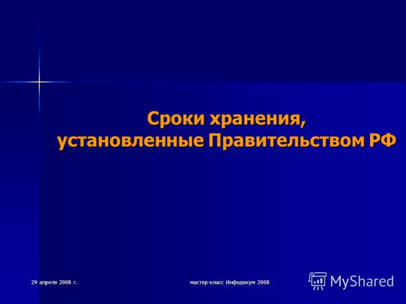 29 апреля 2008 г. мастер-класс Инфодокум 2008 Сроки хранения, установленные Правительством РФ