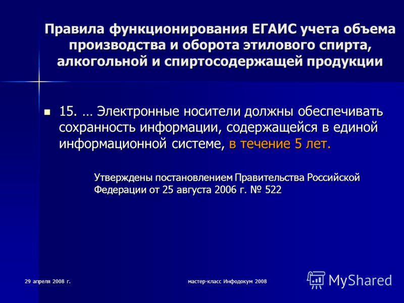 29 апреля 2008 г.мастер-класс Инфодокум 2008 Правила функционирования ЕГАИС учета объема производства и оборота этилового спирта, алкогольной и спиртосодержащей продукции 15. … Электронные носители должны обеспечивать сохранность информации, содержащ