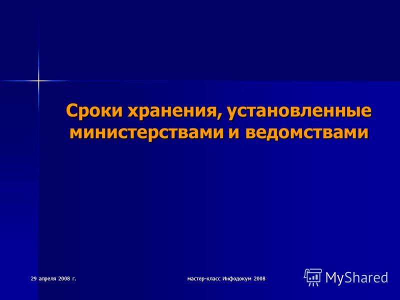 29 апреля 2008 г. мастер-класс Инфодокум 2008 Сроки хранения, установленные министерствами и ведомствами