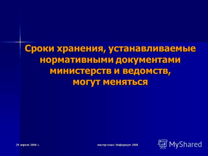 29 апреля 2008 г. мастер-класс Инфодокум 2008 Сроки хранения, устанавливаемые нормативными документами министерств и ведомств, могут меняться