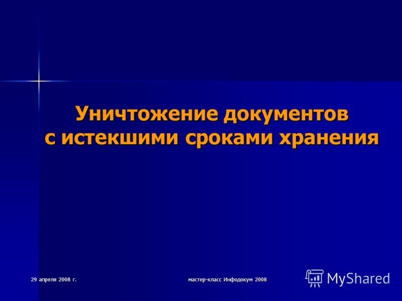 29 апреля 2008 г. мастер-класс Инфодокум 2008 Уничтожение документов с истекшими сроками хранения