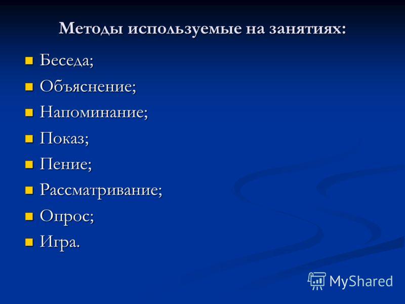 Методы используемые на занятиях: Беседа; Беседа; Объяснение; Объяснение; Напоминание; Напоминание; Показ; Показ; Пение; Пение; Рассматривание; Рассматривание; Опрос; Опрос; Игра. Игра.