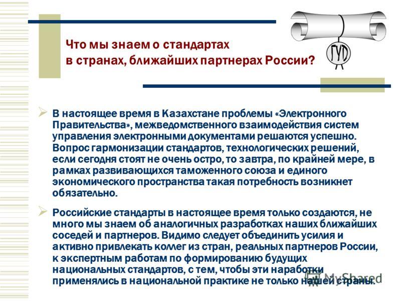 В настоящее время в Казахстане проблемы «Электронного Правительства», межведомственного взаимодействия систем управления электронными документами решаются успешно. Вопрос гармонизации стандартов, технологических решений, если сегодня стоят не очень о