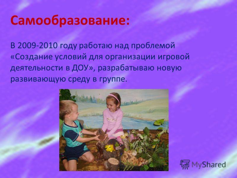 Самообразование: В 2009-2010 году работаю над проблемой «Создание условий для организации игровой деятельности в ДОУ», разрабатываю новую развивающую среду в группе.