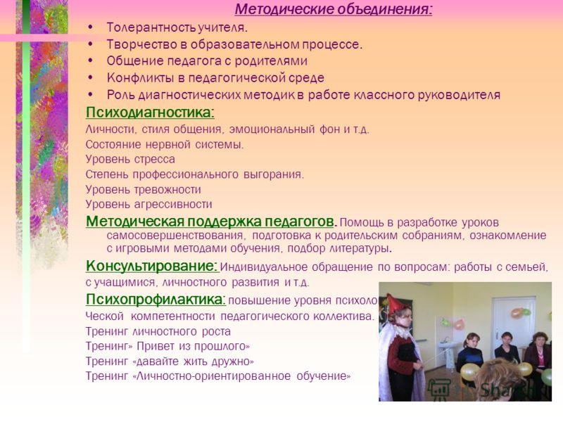 Методические объединения: Толерантность учителя. Творчество в образовательном процессе. Общение педагога с родителями Конфликты в педагогической среде Роль диагностических методик в работе классного руководителя Психодиагностика: Личности, стиля обще