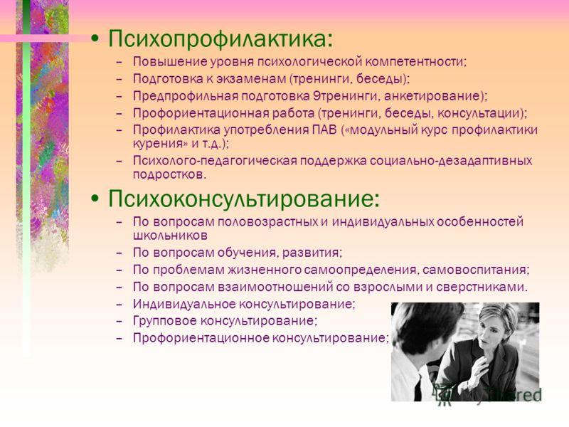 Психопрофилактика: –Повышение уровня психологической компетентности; –Подготовка к экзаменам (тренинги, беседы); –Предпрофильная подготовка 9тренинги, анкетирование); –Профориентационная работа (тренинги, беседы, консультации); –Профилактика употребл