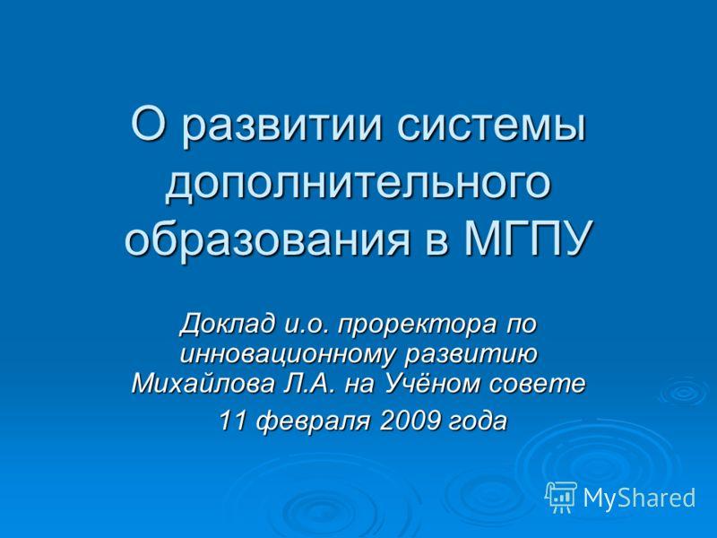 О развитии системы дополнительного образования в МГПУ Доклад и.о. проректора по инновационному развитию Михайлова Л.А. на Учёном совете 11 февраля 2009 года 11 февраля 2009 года