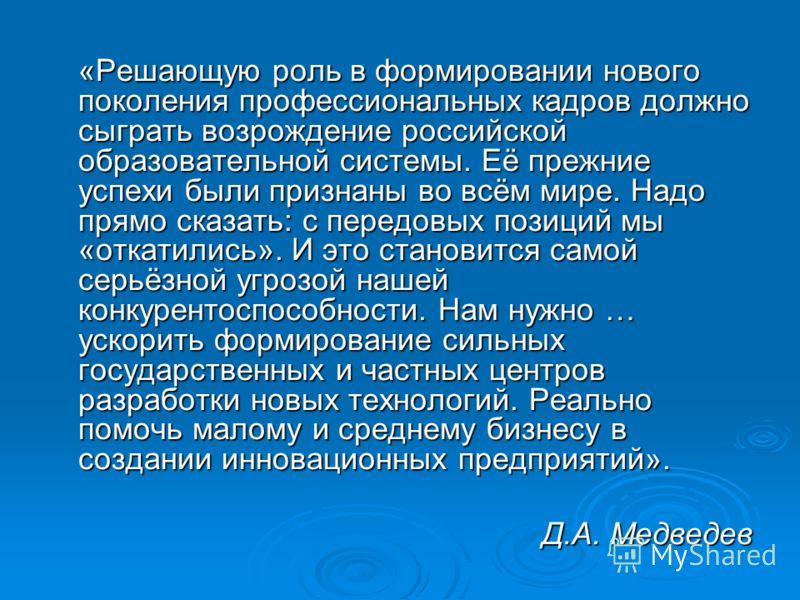 «Решающую роль в формировании нового поколения профессиональных кадров должно сыграть возрождение российской образовательной системы. Её прежние успехи были признаны во всём мире. Надо прямо сказать: с передовых позиций мы «откатились». И это станови