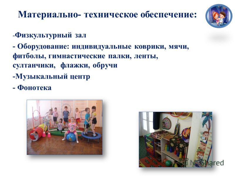 Материально- техническое обеспечение: - Физкультурный зал - Оборудование: индивидуальные коврики, мячи, фитболы, гимнастические палки, ленты, султанчики, флажки, обручи -Музыкальный центр - Фонотека