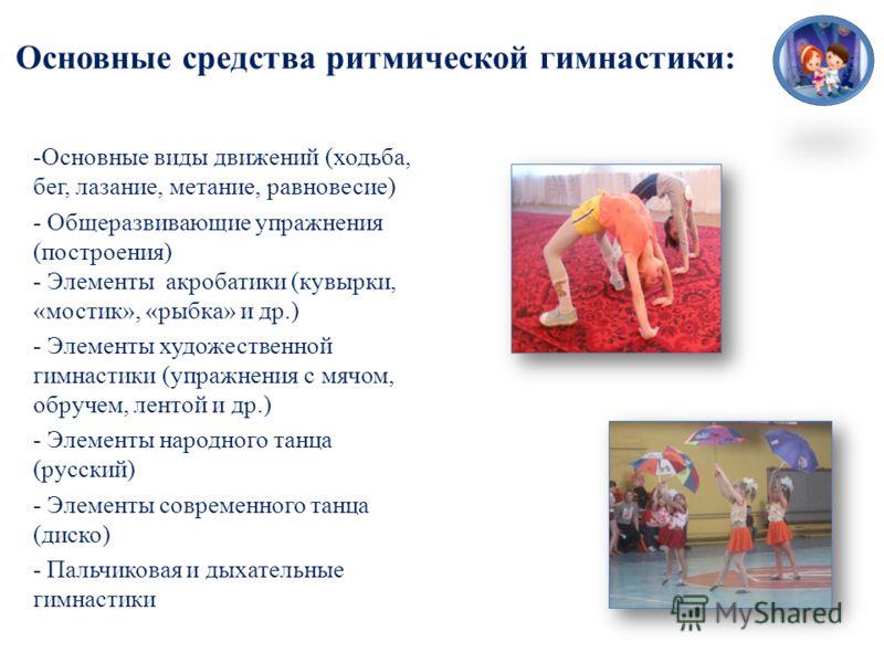 Основные средства ритмической гимнастики: -Основные виды движений (ходьба, бег, лазание, метание, равновесие) - Общеразвивающие упражнения (построения) - Элементы акробатики (кувырки, «мостик», «рыбка» и др.) - Элементы художественной гимнастики (упр