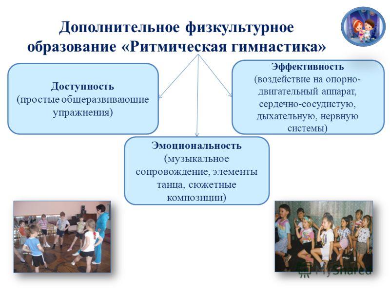 Доступность (простые общеразвивающие упражнения) Эффективность (воздействие на опорно- двигательный аппарат, сердечно-сосудистую, дыхательную, нервную системы) Дополнительное физкультурное образование «Ритмическая гимнастика» Эмоциональность (музыкал