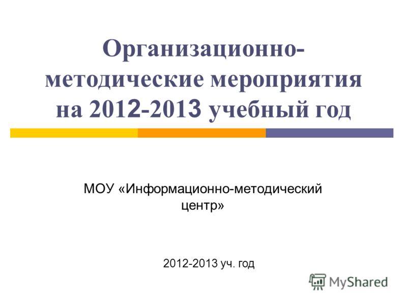 Организационно- методические мероприятия на 201 2 -201 3 учебный год МОУ «Информационно-методический центр» 2012-2013 уч. год