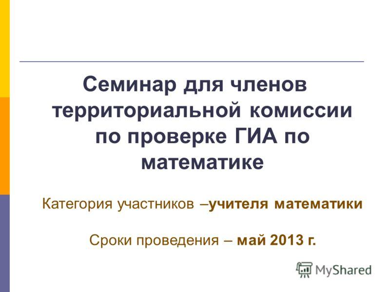 Семинар для членов территориальной комиссии по проверке ГИА по математике Категория участников –учителя математики Сроки проведения – май 2013 г.