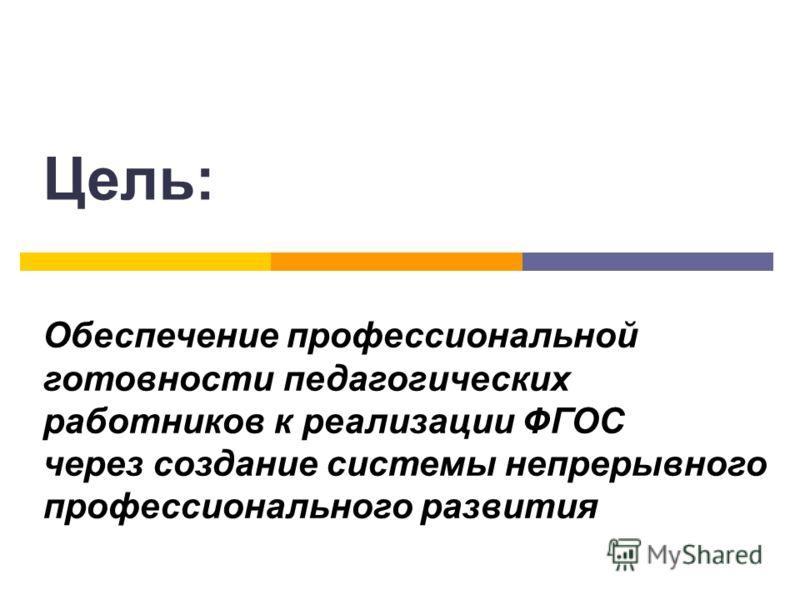 Цель: Обеспечение профессиональной готовности педагогических работников к реализации ФГОС через создание системы непрерывного профессионального развития