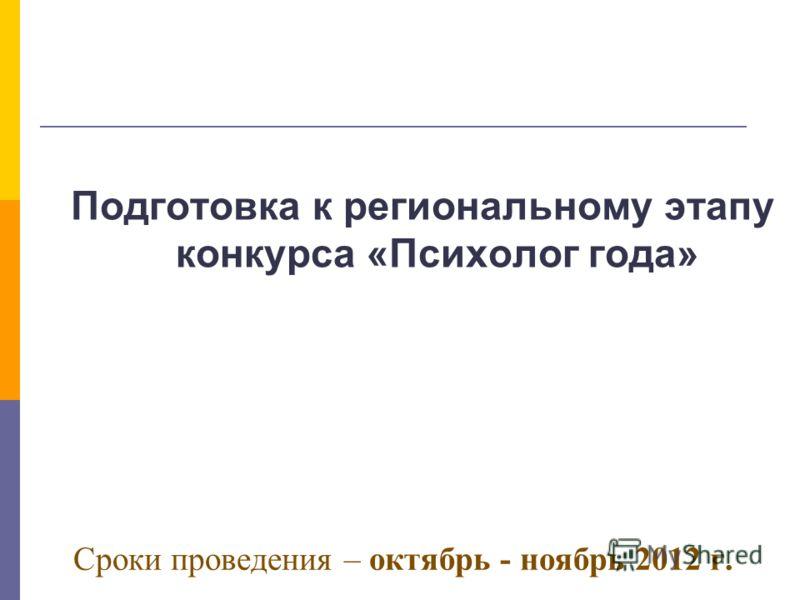 Сроки проведения – октябрь - ноябрь 2012 г. Подготовка к региональному этапу конкурса «Психолог года»