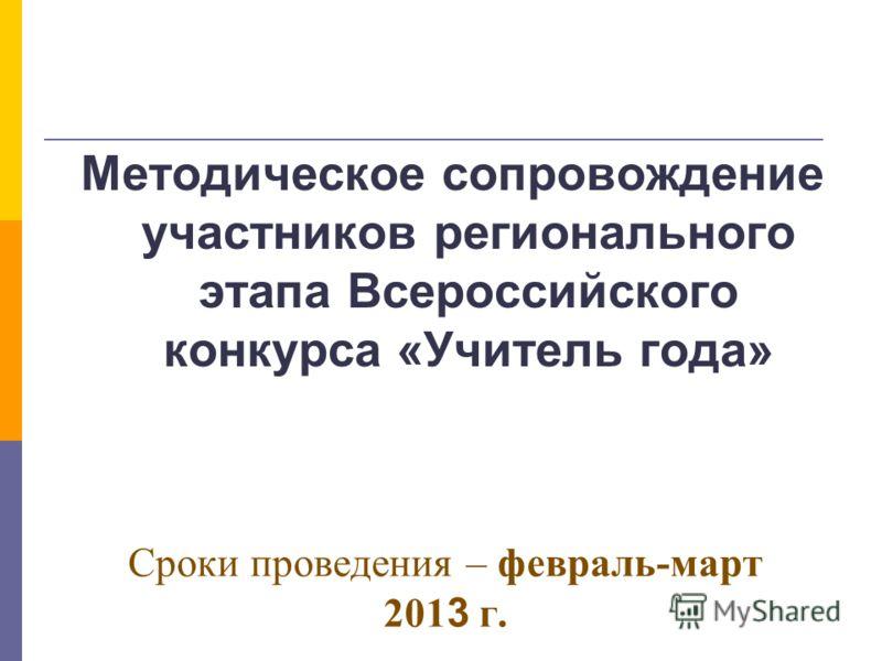 Сроки проведения – февраль-март 201 3 г. Методическое сопровождение участников регионального этапа Всероссийского конкурса «Учитель года»
