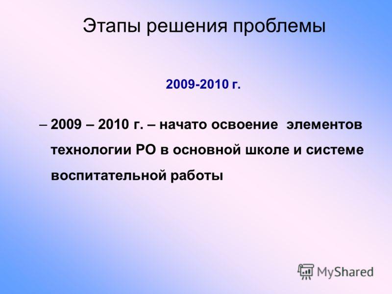 2009-2010 г. –2009 – 2010 г. – начато освоение элементов технологии РО в основной школе и системе воспитательной работы Этапы решения проблемы