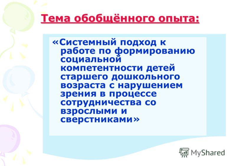 Тема обобщённого опыта: Тема обобщённого опыта: «Системный подход к работе по формированию социальной компетентности детей старшего дошкольного возраста с нарушением зрения в процессе сотрудничества со взрослыми и сверстниками»