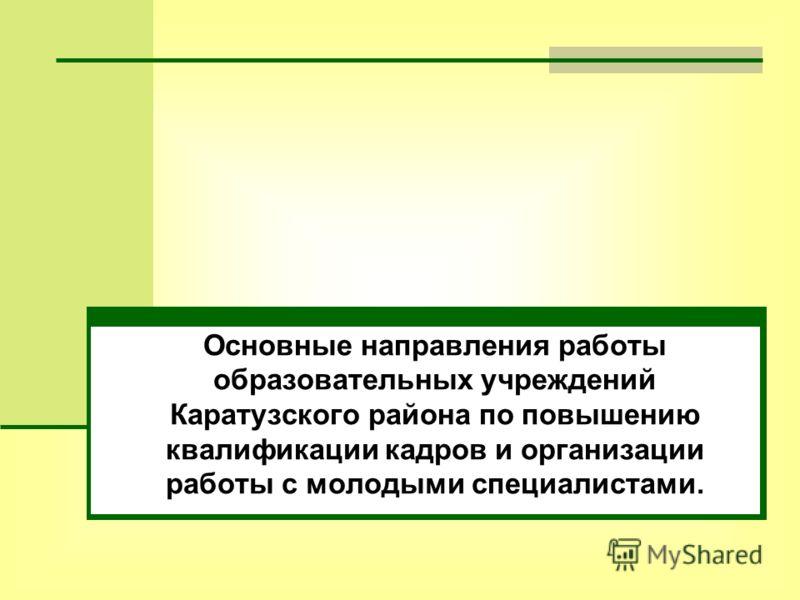 Основные направления работы образовательных учреждений Каратузского района по повышению квалификации кадров и организации работы с молодыми специалистами.