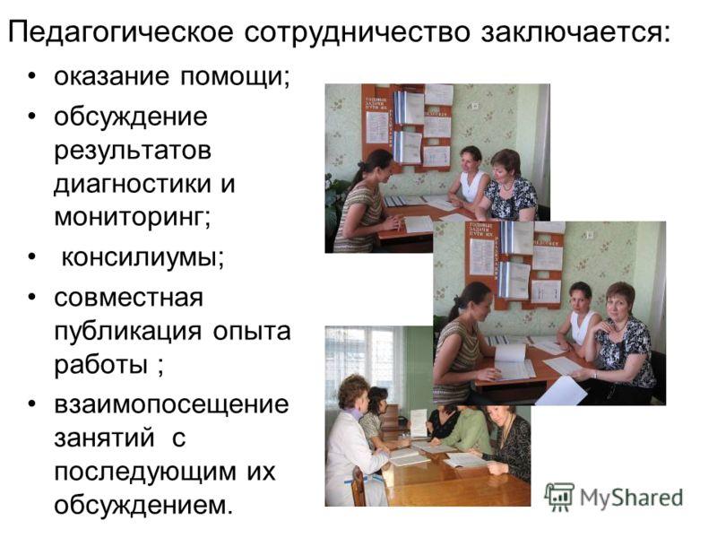 Педагогическое сотрудничество заключается: оказание помощи; обсуждение результатов диагностики и мониторинг; консилиумы; совместная публикация опыта работы ; взаимопосещение занятий с последующим их обсуждением.