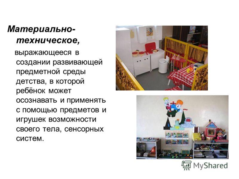 Материально- техническое, выражающееся в создании развивающей предметной среды детства, в которой ребёнок может осознавать и применять с помощью предметов и игрушек возможности своего тела, сенсорных систем.