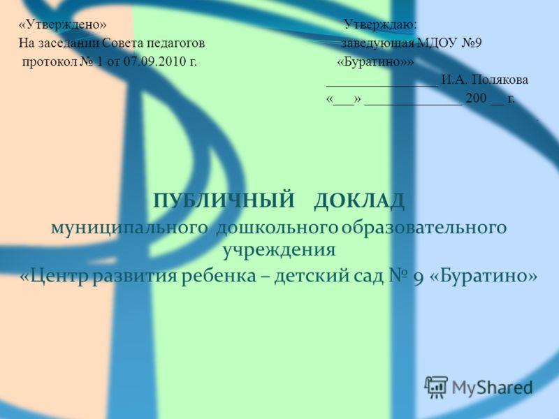 «Утверждено» Утверждаю: На заседании Совета педагогов заведующая МДОУ 9 протокол 1 от 07.09.2010 г. «Буратино»» ________________ И.А. Полякова «___» ______________ 200 __ г.. ПУБЛИЧНЫЙ ДОКЛАД муниципального дошкольного образовательного учреждения «Це