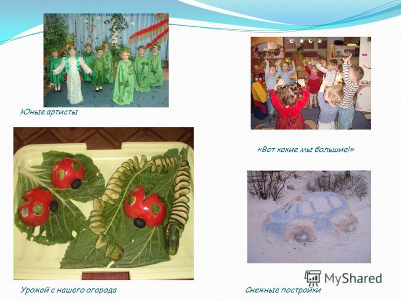 Юные артисты «Вот какие мы большие!» Урожай с нашего огорода Снежные постройки