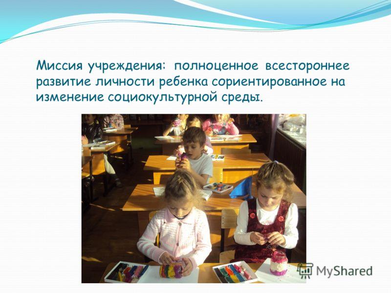 Миссия учреждения: полноценное всестороннее развитие личности ребенка сориентированное на изменение социокультурной среды.