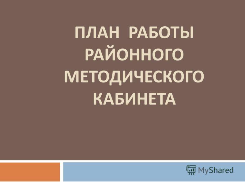 ПЛАН РАБОТЫ РАЙОННОГО МЕТОДИЧЕСКОГО КАБИНЕТА