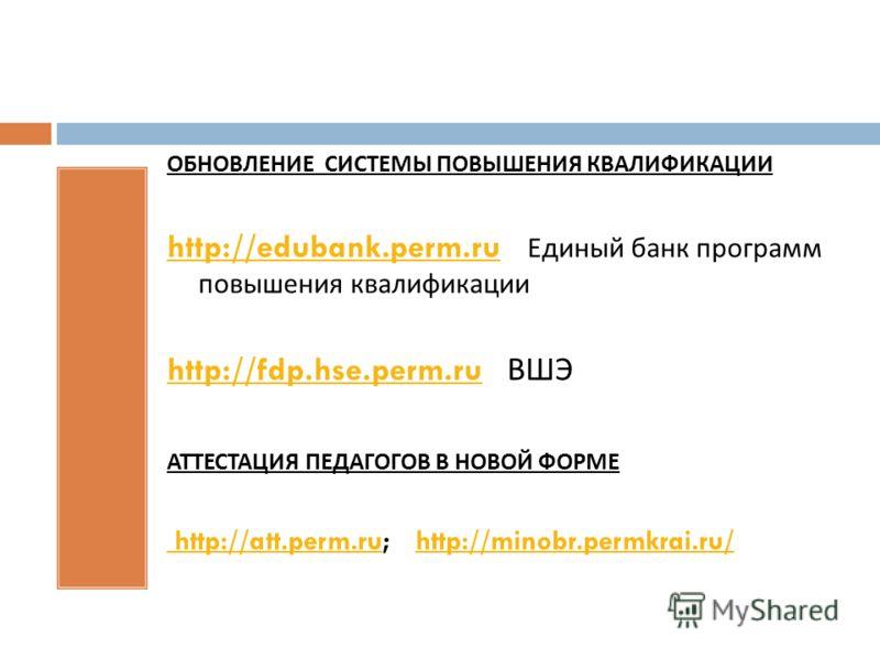 ОБНОВЛЕНИЕ СИСТЕМЫ ПОВЫШЕНИЯ КВАЛИФИКАЦИИ http://edubank.perm.ruhttp://edubank.perm.ru Единый банк программ повышения квалификации http://fdp.hse.perm.ruhttp://fdp.hse.perm.ru ВШЭ АТТЕСТАЦИЯ ПЕДАГОГОВ В НОВОЙ ФОРМЕ http://att.perm.ru http://att.perm.
