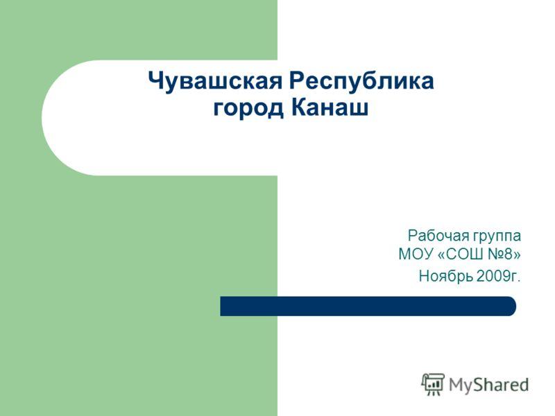 Чувашская Республика город Канаш Рабочая группа МОУ «СОШ 8» Ноябрь 2009г.