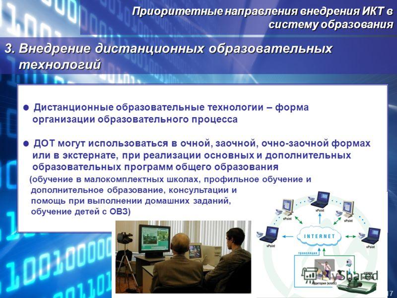 Приоритетные направления внедрения ИКТ в систему образования 17 3. Внедрение дистанционных образовательных технологий Дистанционные образовательные технологии – форма организации образовательного процесса ДОТ могут использоваться в очной, заочной, оч