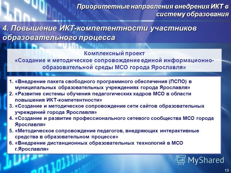 Приоритетные направления внедрения ИКТ в систему образования 19 4. Повышение ИКТ-компетентности участников образовательного процесса Комплексный проект «Создание и методическое сопровождение единой информационно- образовательной среды МСО города Ярос