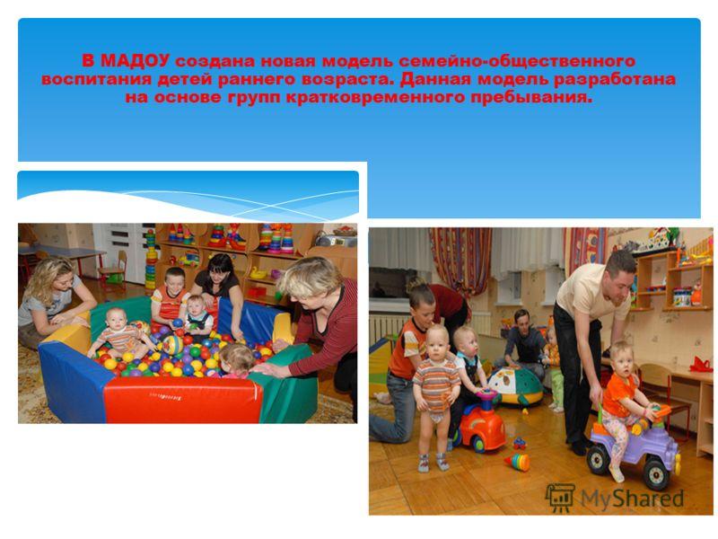 В МАДОУ создана новая модель семейно-общественного воспитания детей раннего возраста. Данная модель разработана на основе групп кратковременного пребывания.