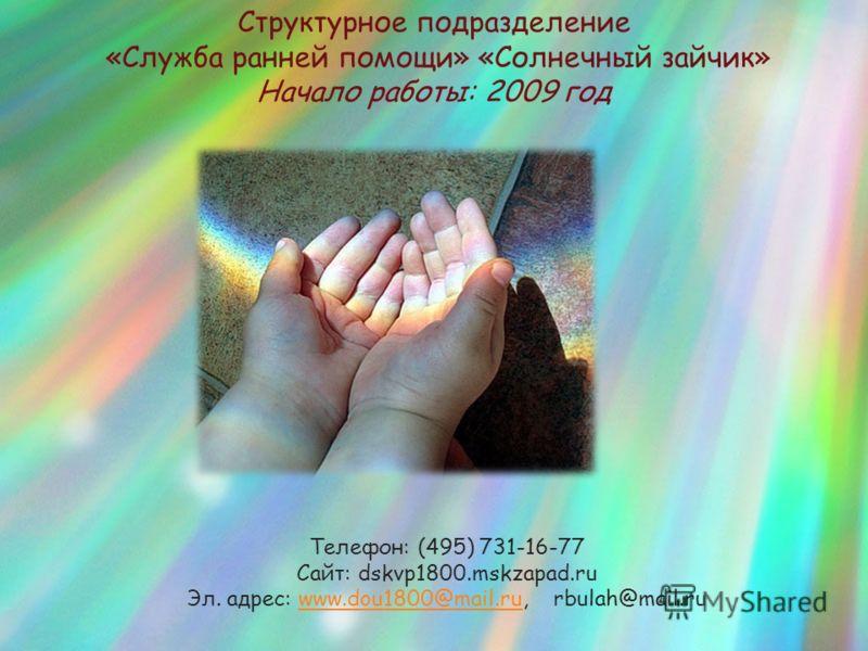 Структурное подразделение «Служба ранней помощи» «Солнечный зайчик» Начало работы: 2009 год Телефон: (495) 731-16-77 Сайт: dskvp1800.mskzapad.ru Эл. адрес: www.dou1800@mail.ru, rbulah@mail.ruwww.dou1800@mail.ru